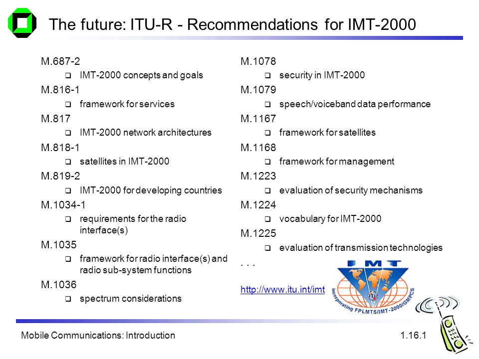 Mobile Communications: Introduction The future: ITU-R - Recommendations for IMT-2000 M IMT-2000 concepts and goals M framework for services M.817 IMT-2000 network architectures M satellites in IMT-2000 M IMT-2000 for developing countries M requirements for the radio interface(s) M.1035 framework for radio interface(s) and radio sub-system functions M.1036 spectrum considerations M.1078 security in IMT-2000 M.1079 speech/voiceband data performance M.1167 framework for satellites M.1168 framework for management M.1223 evaluation of security mechanisms M.1224 vocabulary for IMT-2000 M.1225 evaluation of transmission technologies...