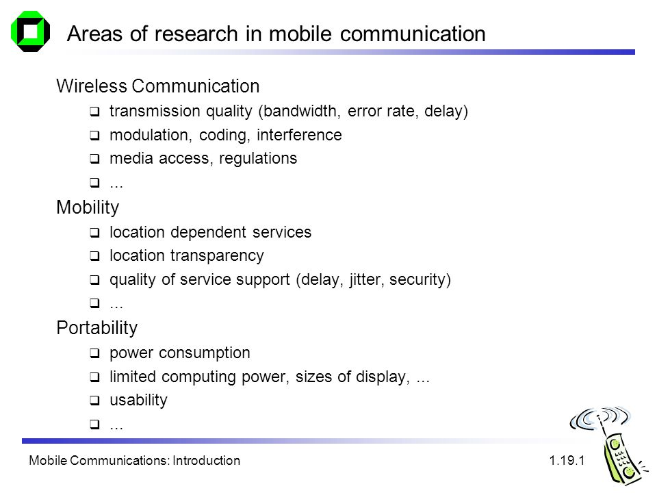 Mobile Communications: Introduction Areas of research in mobile communication Wireless Communication transmission quality (bandwidth, error rate, delay) modulation, coding, interference media access, regulations...