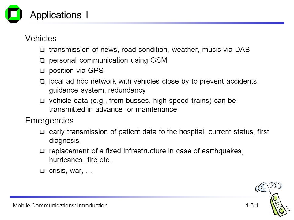 Mobile Communications: Introduction Applications I Vehicles transmission of news, road condition, weather, music via DAB personal communication using GSM position via GPS local ad-hoc network with vehicles close-by to prevent accidents, guidance system, redundancy vehicle data (e.g., from busses, high-speed trains) can be transmitted in advance for maintenance Emergencies early transmission of patient data to the hospital, current status, first diagnosis replacement of a fixed infrastructure in case of earthquakes, hurricanes, fire etc.