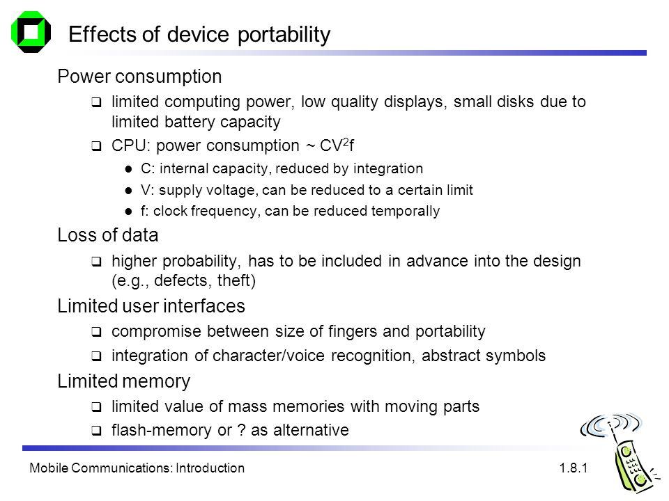 Mobile Communications: Introduction Effects of device portability Power consumption limited computing power, low quality displays, small disks due to limited battery capacity CPU: power consumption ~ CV 2 f C: internal capacity, reduced by integration V: supply voltage, can be reduced to a certain limit f: clock frequency, can be reduced temporally Loss of data higher probability, has to be included in advance into the design (e.g., defects, theft) Limited user interfaces compromise between size of fingers and portability integration of character/voice recognition, abstract symbols Limited memory limited value of mass memories with moving parts flash-memory or .