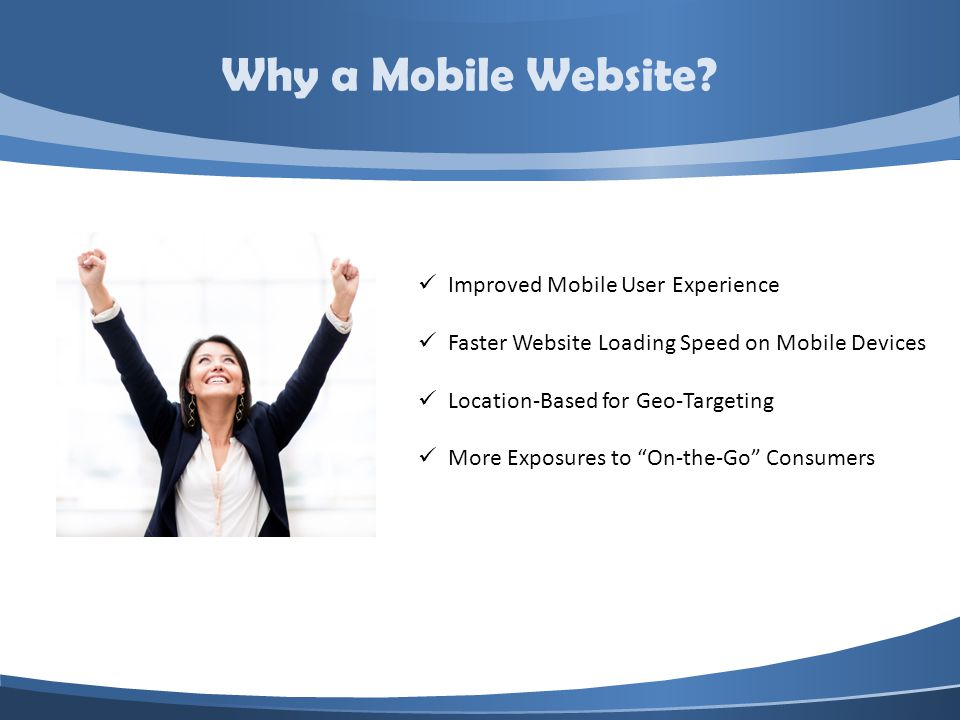 Improved Mobile User Experience Faster Website Loading Speed on Mobile Devices Location-Based for Geo-Targeting More Exposures to On-the-Go Consumers Why a Mobile Website