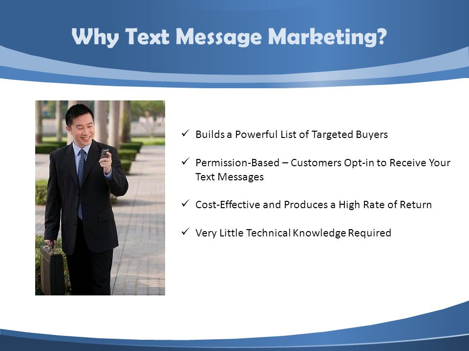 Builds a Powerful List of Targeted Buyers Permission-Based – Customers Opt-in to Receive Your Text Messages Cost-Effective and Produces a High Rate of Return Very Little Technical Knowledge Required Why Text Message Marketing