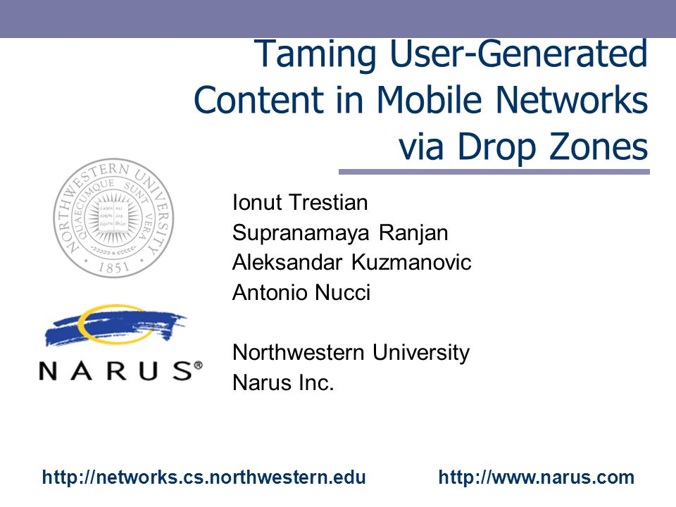 Taming User-Generated Content in Mobile Networks via Drop Zones Ionut Trestian Supranamaya Ranjan Aleksandar Kuzmanovic Antonio Nucci Northwestern University Narus Inc.
