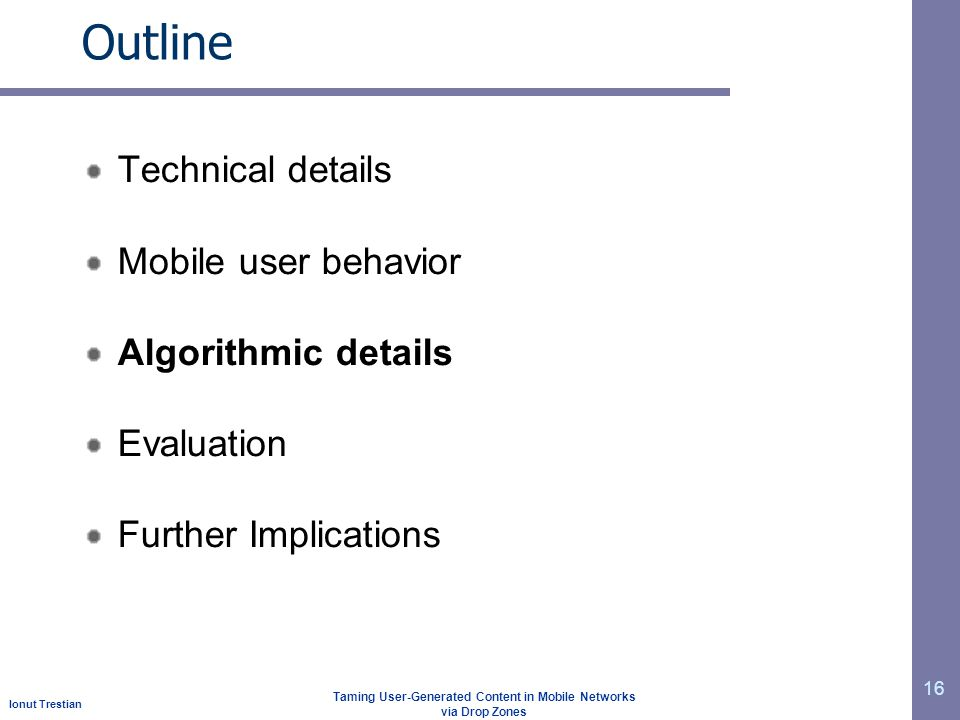 Ionut Trestian Taming User-Generated Content in Mobile Networks via Drop Zones Outline Technical details Mobile user behavior Algorithmic details Evaluation Further Implications 16