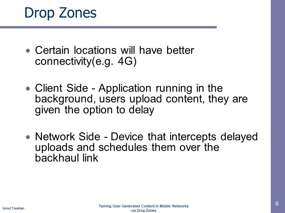 Ionut Trestian Taming User-Generated Content in Mobile Networks via Drop Zones Drop Zones Certain locations will have better connectivity(e.g. 4G) Cli