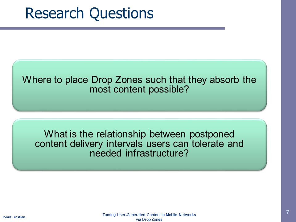 Ionut Trestian Taming User-Generated Content in Mobile Networks via Drop Zones Research Questions 7 Where to place Drop Zones such that they absorb the most content possible.