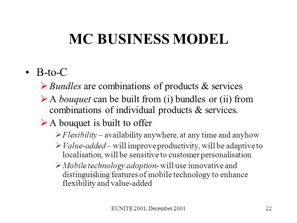 EUNITE 2001, December 200122 MC BUSINESS MODEL B-to-C Bundles are combinations of products & services A bouquet can be built from (i) bundles or (ii) from combinations of individual products & services.