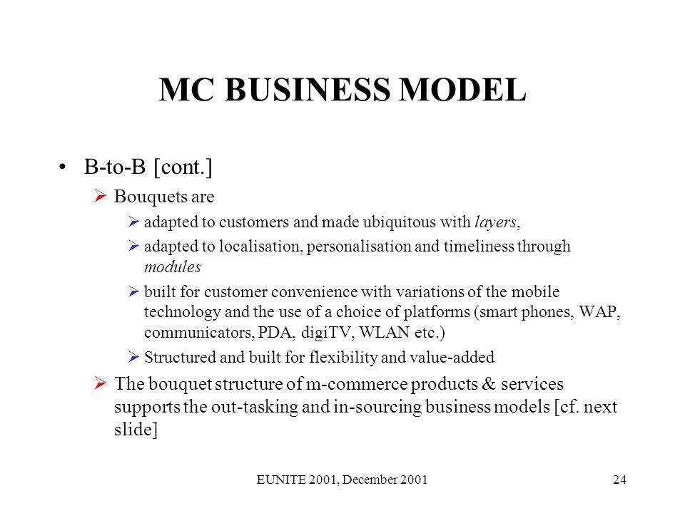 EUNITE 2001, December 200124 MC BUSINESS MODEL B-to-B [cont.] Bouquets are adapted to customers and made ubiquitous with layers, adapted to localisation, personalisation and timeliness through modules built for customer convenience with variations of the mobile technology and the use of a choice of platforms (smart phones, WAP, communicators, PDA, digiTV, WLAN etc.) Structured and built for flexibility and value-added The bouquet structure of m-commerce products & services supports the out-tasking and in-sourcing business models [cf.