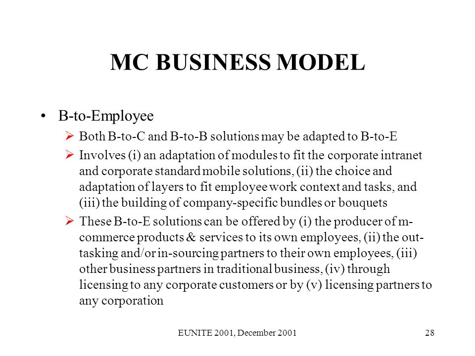 EUNITE 2001, December 200128 MC BUSINESS MODEL B-to-Employee Both B-to-C and B-to-B solutions may be adapted to B-to-E Involves (i) an adaptation of modules to fit the corporate intranet and corporate standard mobile solutions, (ii) the choice and adaptation of layers to fit employee work context and tasks, and (iii) the building of company-specific bundles or bouquets These B-to-E solutions can be offered by (i) the producer of m- commerce products & services to its own employees, (ii) the out- tasking and/or in-sourcing partners to their own employees, (iii) other business partners in traditional business, (iv) through licensing to any corporate customers or by (v) licensing partners to any corporation