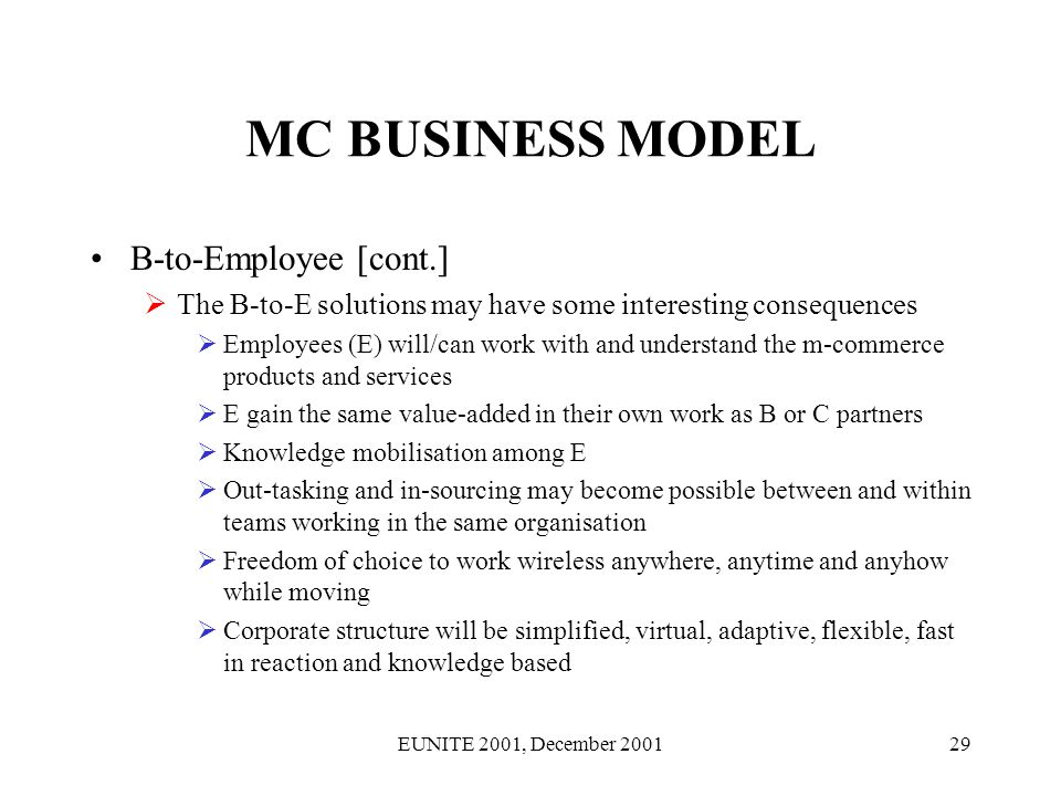 EUNITE 2001, December 200129 MC BUSINESS MODEL B-to-Employee [cont.] The B-to-E solutions may have some interesting consequences Employees (E) will/can work with and understand the m-commerce products and services E gain the same value-added in their own work as B or C partners Knowledge mobilisation among E Out-tasking and in-sourcing may become possible between and within teams working in the same organisation Freedom of choice to work wireless anywhere, anytime and anyhow while moving Corporate structure will be simplified, virtual, adaptive, flexible, fast in reaction and knowledge based