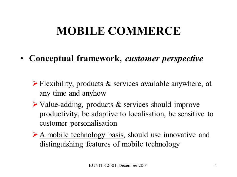EUNITE 2001, December 200115 MOBILE COMMERCE INTERELATIONS: co-production, technology, content, information, design PROD 1 PERS LOCAL UBI TIME CON PRICE PROD 2 PERS LOCAL UBI TIME CON PRICE SERV 1 PERS LOCAL UBI TIME CON PRICE SERV 2 PERS LOCAL UBI TIME CON PRICE PERS – Personalisation LOCAL-Localisation UBI-Ubiquity TIME-Timeliness CON-Convenience PRICE-Pricing Bouquet
