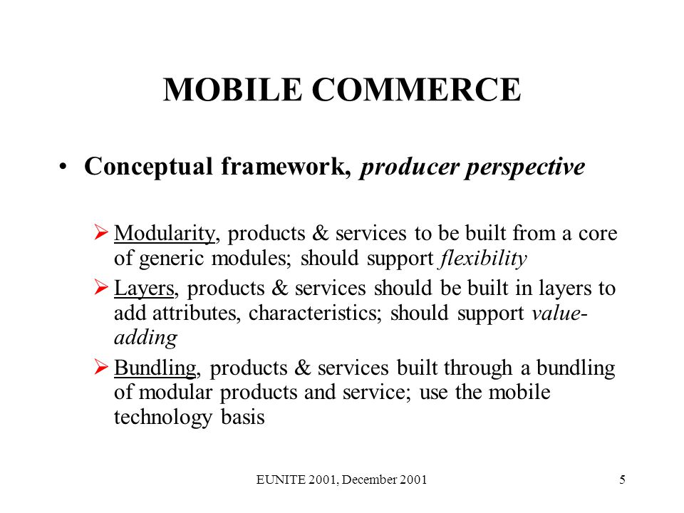 EUNITE 2001, December 20015 MOBILE COMMERCE Conceptual framework, producer perspective Modularity, products & services to be built from a core of generic modules; should support flexibility Layers, products & services should be built in layers to add attributes, characteristics; should support value- adding Bundling, products & services built through a bundling of modular products and service; use the mobile technology basis