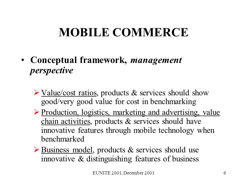 EUNITE 2001, December 200127 MC BUSINESS MODEL B-to-B [cont.] The mobile commerce business model may have side effects on consortium and business partners in traditional business The mobile technology used/enhanced/improved/developed to serve mc business models may traditional solutions in Production Logistics Marketing and advertising Management, and maybe even Planning Thus, m-commerce may introduce competitive advantages also in tradional industry