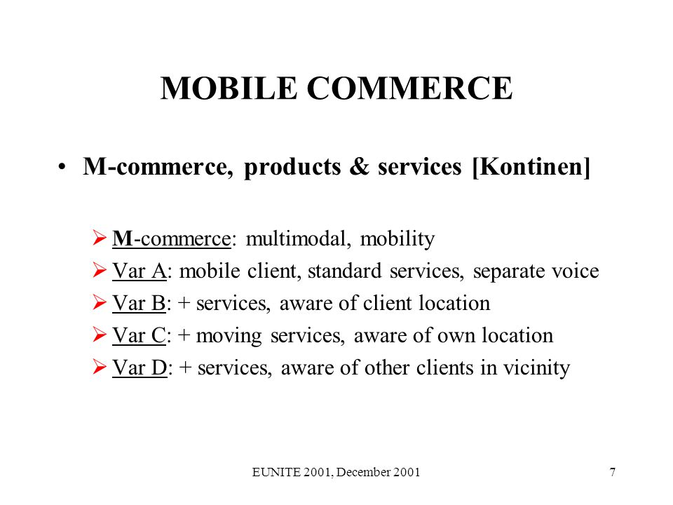EUNITE 2001, December 20018 MOBILE COMMERCE M-commerce, products & services [Keen] M-commerce: freedom of choice the key issue Follows: knowledge mobilisation among producers, users, management, employees and in peer-to-peer Proposal: b-to-b is going to be the first breakthrough, wireless support for employees the second Value networks (?): a better metaphor will be dynamic value entities, which change shape with the context