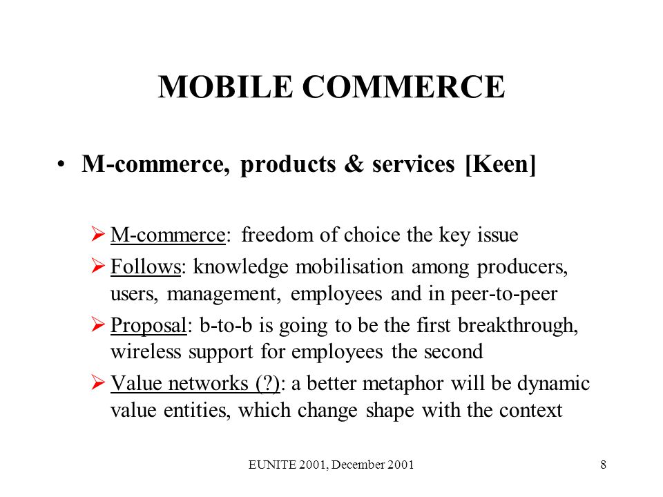 EUNITE 2001, December 20019 MOBILE COMMERCE M-commerce, products & services Our proposal: probably not single (killer) entities Then follows: synergistic combinations, which can be simplified over time And thus: key features can be given to individual products & services Possible variations: (i) b-to-b, (ii) b-to-c, (iii) b-to- employee, (iv) peer-to-peer