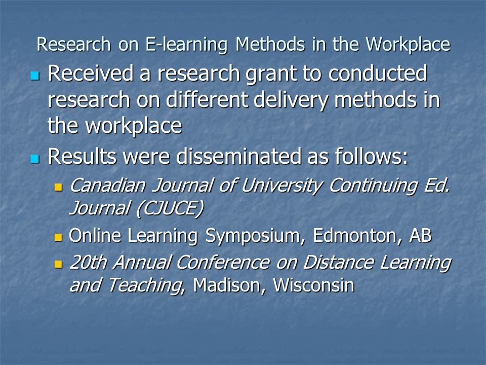 Research on E-learning Methods in the Workplace Received a research grant to conducted research on different delivery methods in the workplace Received a research grant to conducted research on different delivery methods in the workplace Results were disseminated as follows: Results were disseminated as follows: Canadian Journal of University Continuing Ed.