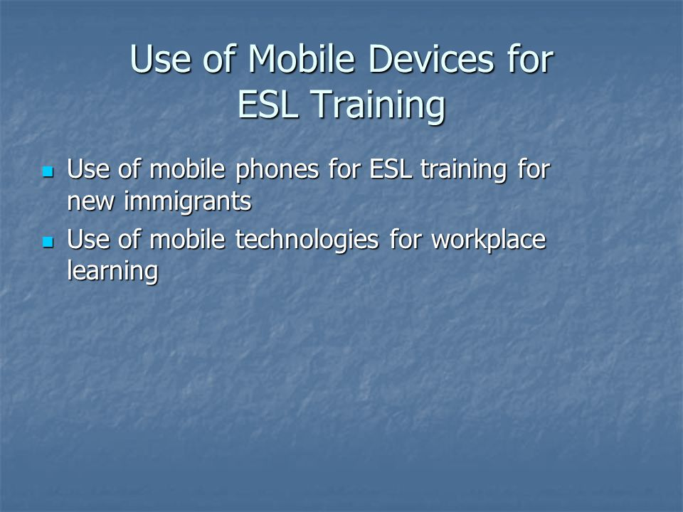 Use of Mobile Devices for ESL Training Use of mobile phones for ESL training for new immigrants Use of mobile phones for ESL training for new immigrants Use of mobile technologies for workplace learning Use of mobile technologies for workplace learning