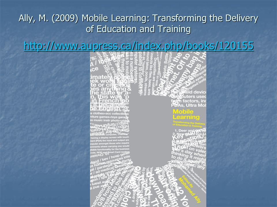 Ally, M. (2009) Mobile Learning: Transforming the Delivery of Education and Training http://www.aupress.ca/index.php/books/120155 http://www.aupress.c