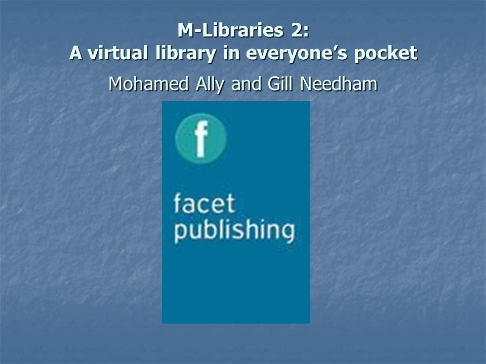 M-Libraries 2: A virtual library in everyones pocket Mohamed Ally and Gill Needham