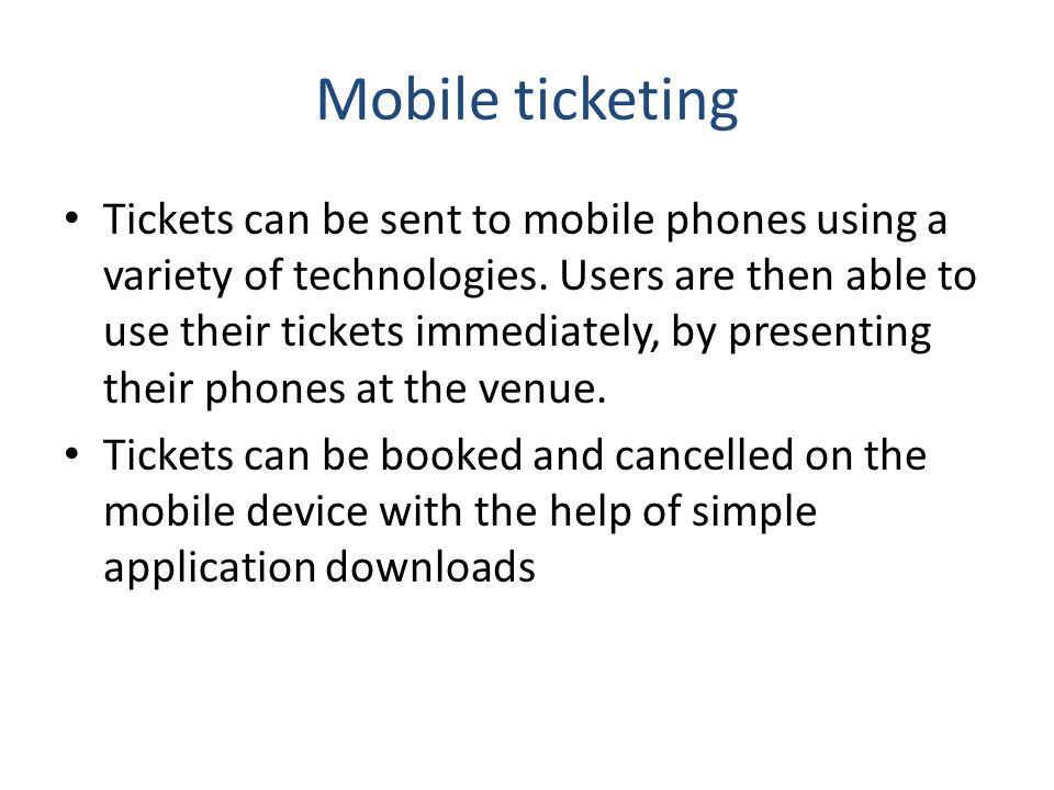 Mobile ticketing Tickets can be sent to mobile phones using a variety of technologies. Users are then able to use their tickets immediately, by presen