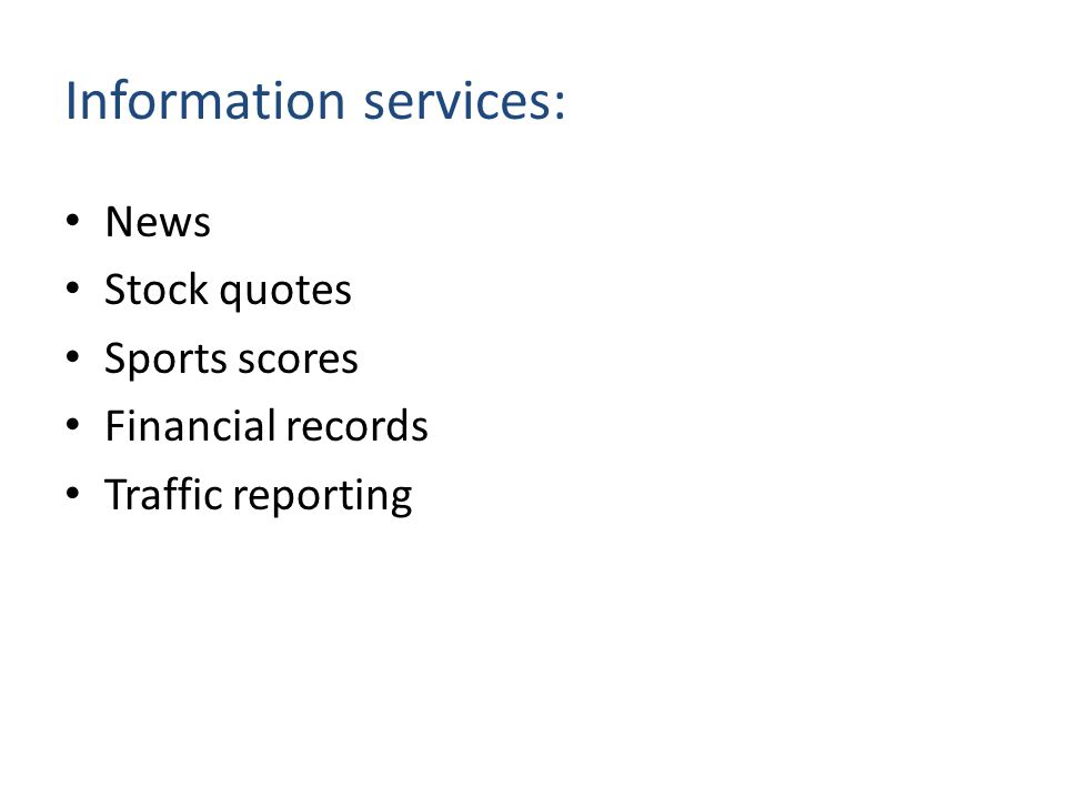 Information services: News Stock quotes Sports scores Financial records Traffic reporting