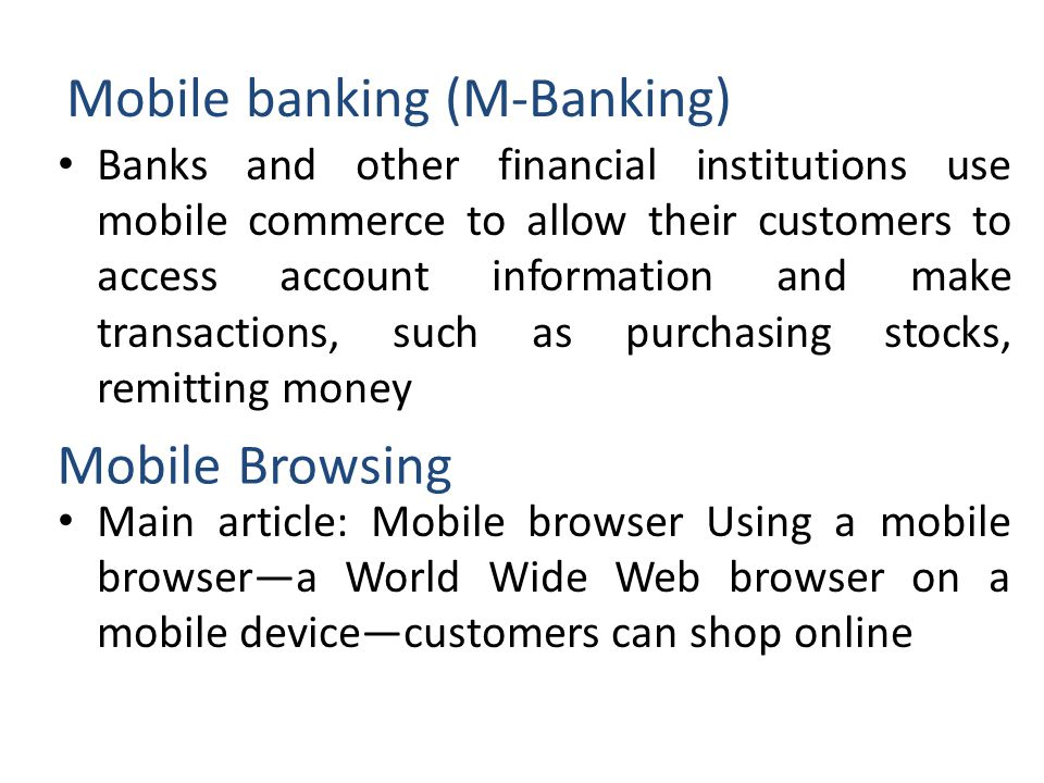 Mobile banking (M-Banking) Banks and other financial institutions use mobile commerce to allow their customers to access account information and make