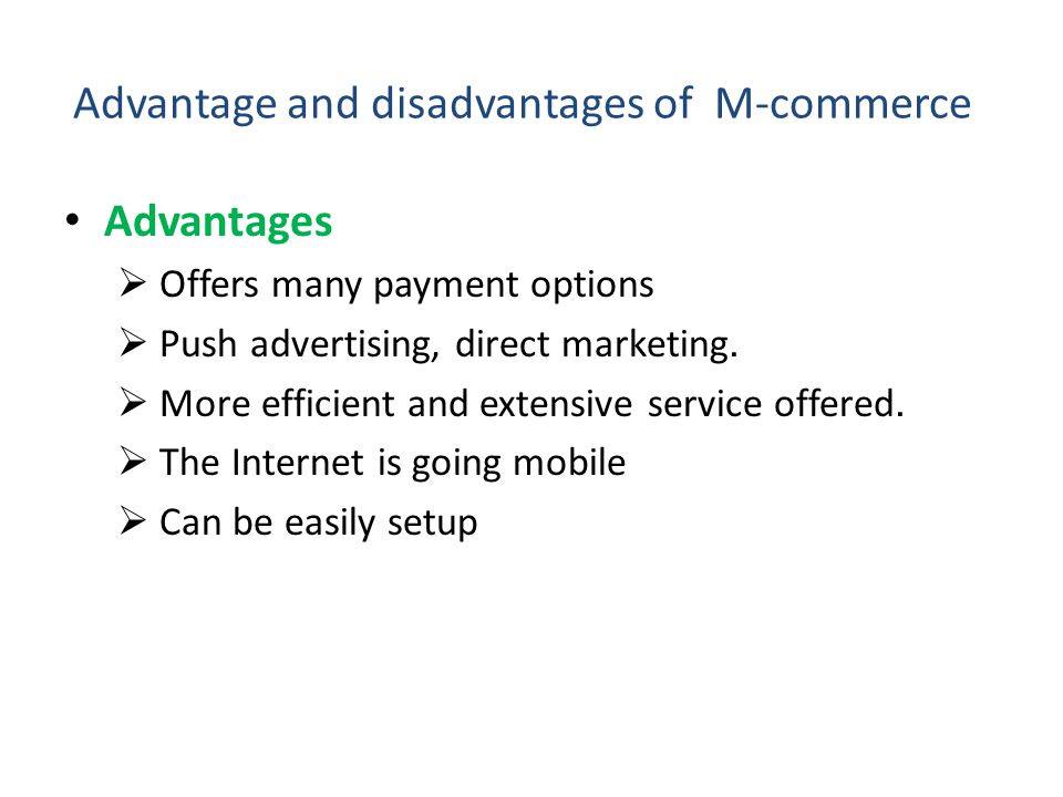 Advantage and disadvantages of M-commerce Advantages Offers many payment options Push advertising, direct marketing. More efficient and extensive serv