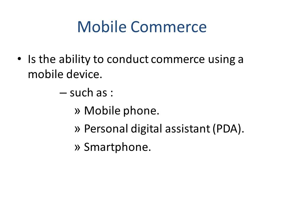 Mobile Commerce Is the ability to conduct commerce using a mobile device. – such as : » Mobile phone. » Personal digital assistant (PDA). » Smartphone