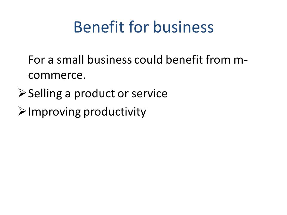 Benefit for business For a small business could benefit from m- commerce. Selling a product or service Improving productivity