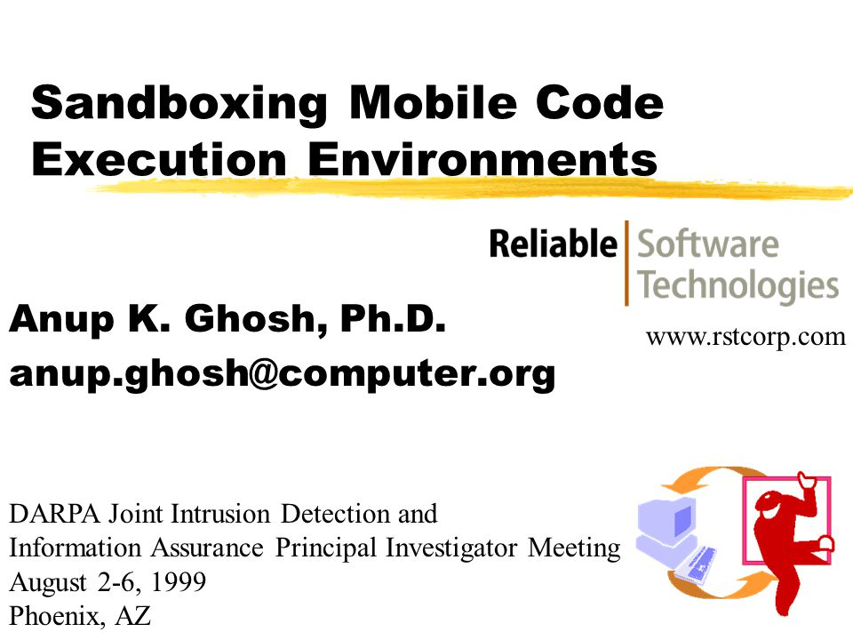Sandboxing Mobile Code Execution Environments Anup K. Ghosh, Ph.D. anup.ghosh@computer.org DARPA Joint Intrusion Detection and Information Assurance P