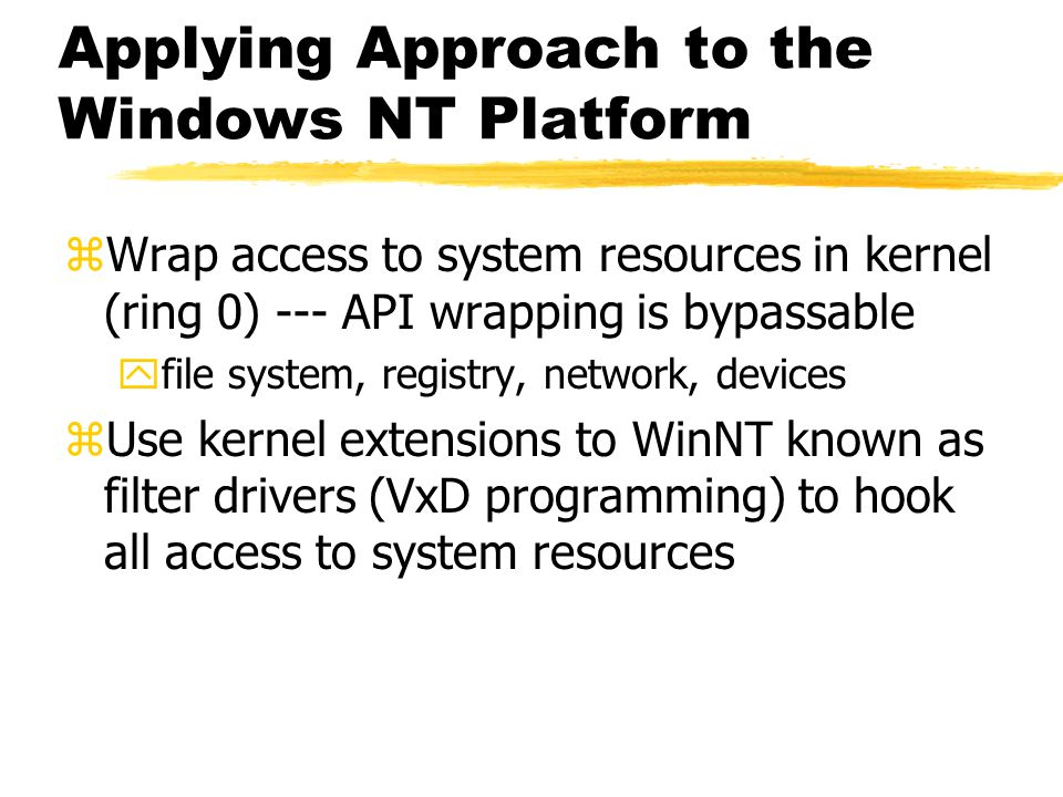 Applying Approach to the Windows NT Platform zWrap access to system resources in kernel (ring 0) --- API wrapping is bypassable yfile system, registry