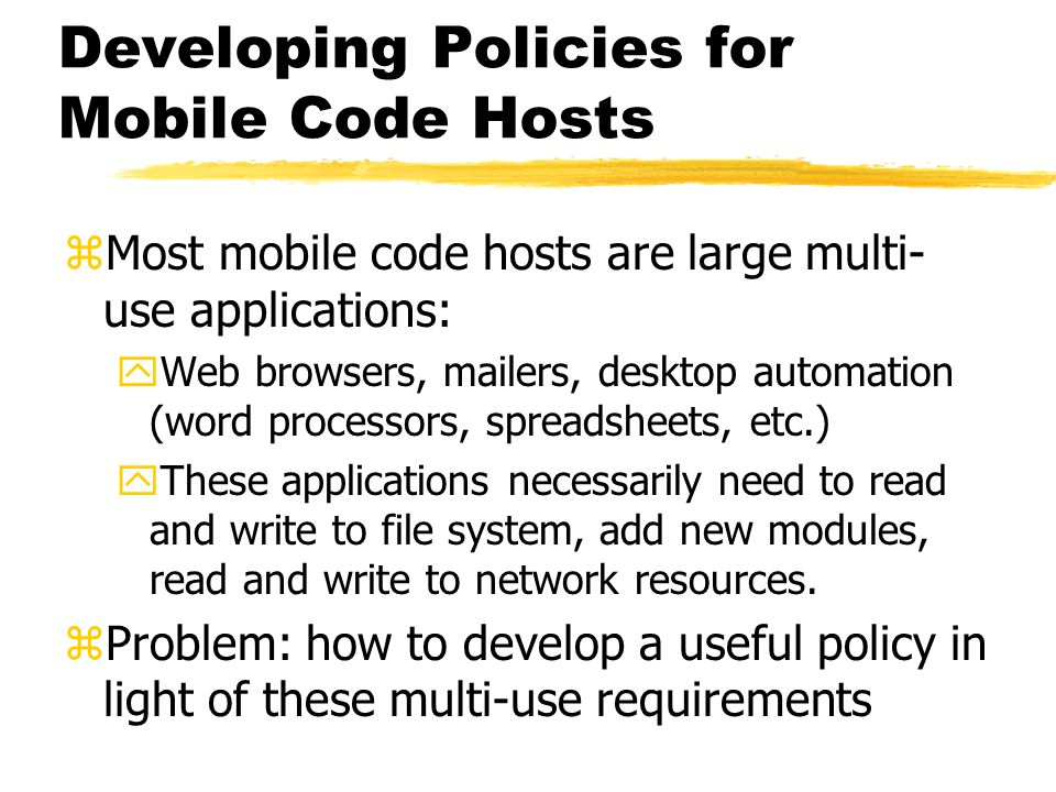 Developing Policies for Mobile Code Hosts zMost mobile code hosts are large multi- use applications: yWeb browsers, mailers, desktop automation (word
