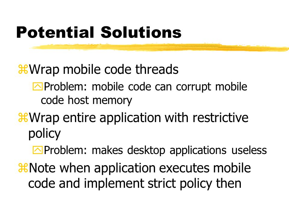 Potential Solutions zWrap mobile code threads yProblem: mobile code can corrupt mobile code host memory zWrap entire application with restrictive poli