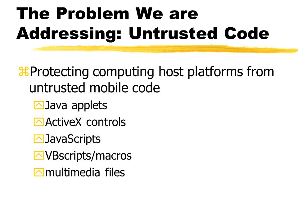 The Problem We are Addressing: Untrusted Code zProtecting computing host platforms from untrusted mobile code yJava applets yActiveX controls yJavaScr