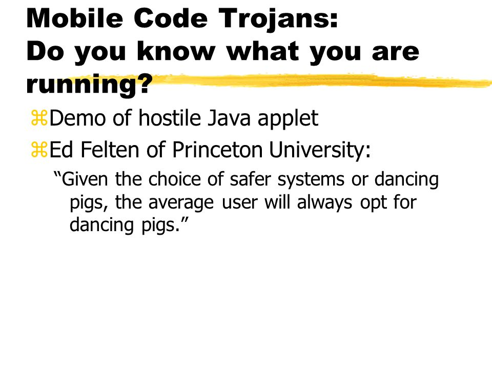 Mobile Code Trojans: Do you know what you are running? zDemo of hostile Java applet zEd Felten of Princeton University: Given the choice of safer syst
