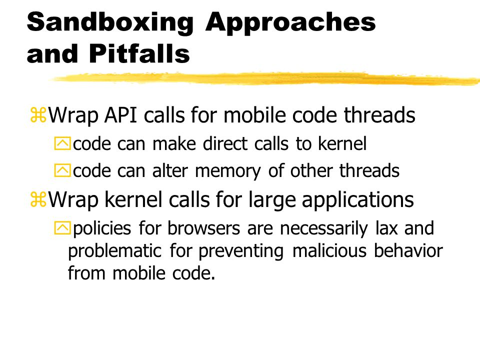 Sandboxing Approaches and Pitfalls zWrap API calls for mobile code threads ycode can make direct calls to kernel ycode can alter memory of other threa