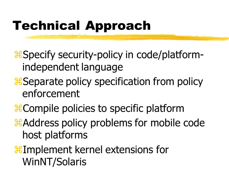 Technical Approach zSpecify security-policy in code/platform- independent language zSeparate policy specification from policy enforcement zCompile pol