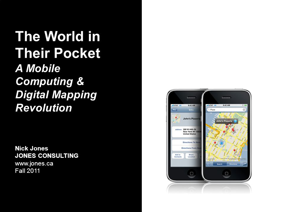The World in Their Pocket A Mobile Computing & Digital Mapping Revolution Nick Jones JONES CONSULTING www.jones.ca Fall 2011