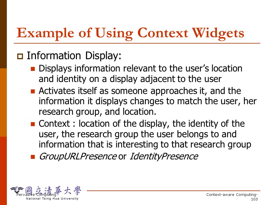 Pervasive ComputingContext-aware Computing- 103 Example of Using Context Widgets Information Display: Displays information relevant to the users location and identity on a display adjacent to the user Activates itself as someone approaches it, and the information it displays changes to match the user, her research group, and location.