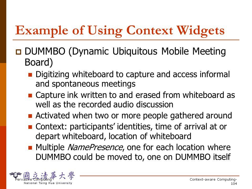 Pervasive ComputingContext-aware Computing- 104 Example of Using Context Widgets DUMMBO (Dynamic Ubiquitous Mobile Meeting Board) Digitizing whiteboar
