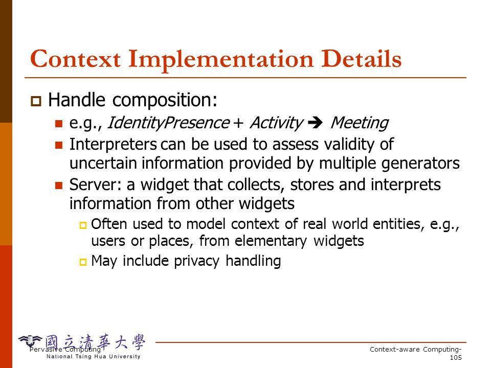 Pervasive ComputingContext-aware Computing- 105 Context Implementation Details Handle composition: e.g., IdentityPresence + Activity Meeting Interpret