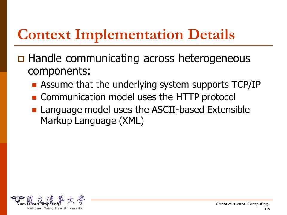 Pervasive ComputingContext-aware Computing- 106 Context Implementation Details Handle communicating across heterogeneous components: Assume that the u