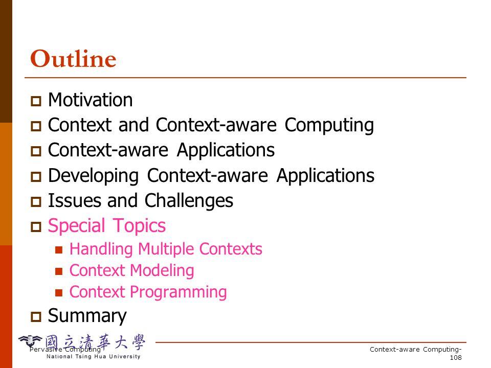 Pervasive ComputingContext-aware Computing- 108 Outline Motivation Context and Context-aware Computing Context-aware Applications Developing Context-a
