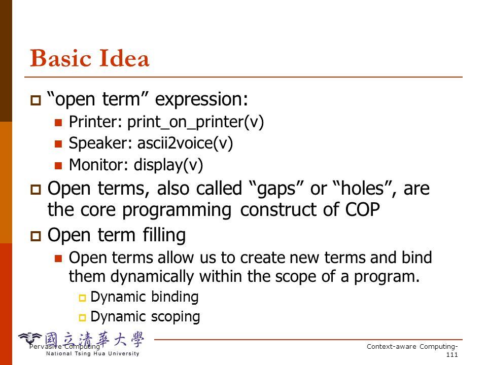 Pervasive ComputingContext-aware Computing- 111 Basic Idea open term expression: Printer: print_on_printer(v) Speaker: ascii2voice(v) Monitor: display