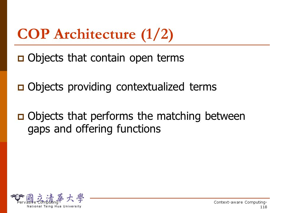 Pervasive ComputingContext-aware Computing- 118 COP Architecture (1/2) Objects that contain open terms Objects providing contextualized terms Objects that performs the matching between gaps and offering functions