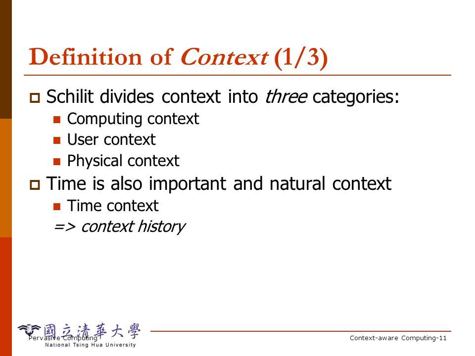 Pervasive ComputingContext-aware Computing-11 Definition of Context (1/3) Schilit divides context into three categories: Computing context User contex