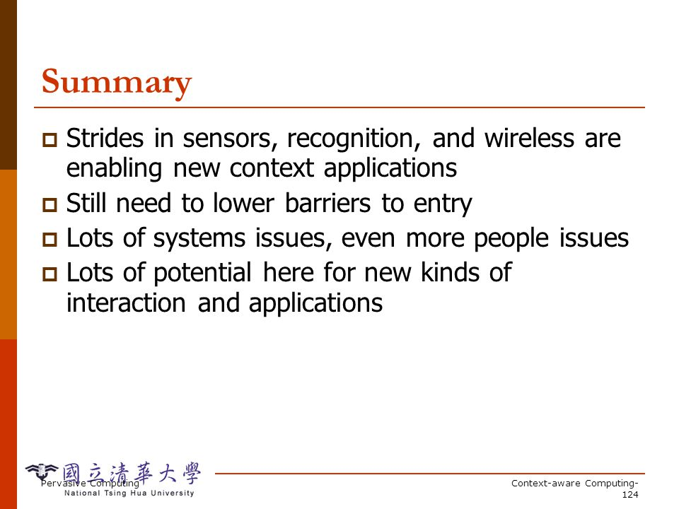 Pervasive ComputingContext-aware Computing- 124 Summary Strides in sensors, recognition, and wireless are enabling new context applications Still need to lower barriers to entry Lots of systems issues, even more people issues Lots of potential here for new kinds of interaction and applications