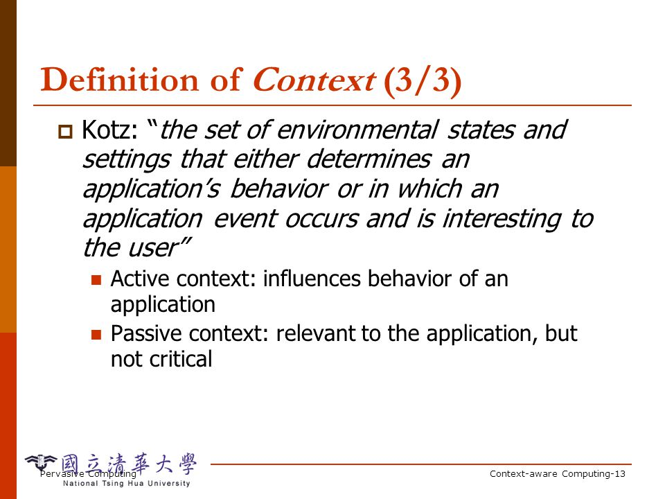 Pervasive ComputingContext-aware Computing-13 Definition of Context (3/3) Kotz: the set of environmental states and settings that either determines an applications behavior or in which an application event occurs and is interesting to the user Active context: influences behavior of an application Passive context: relevant to the application, but not critical