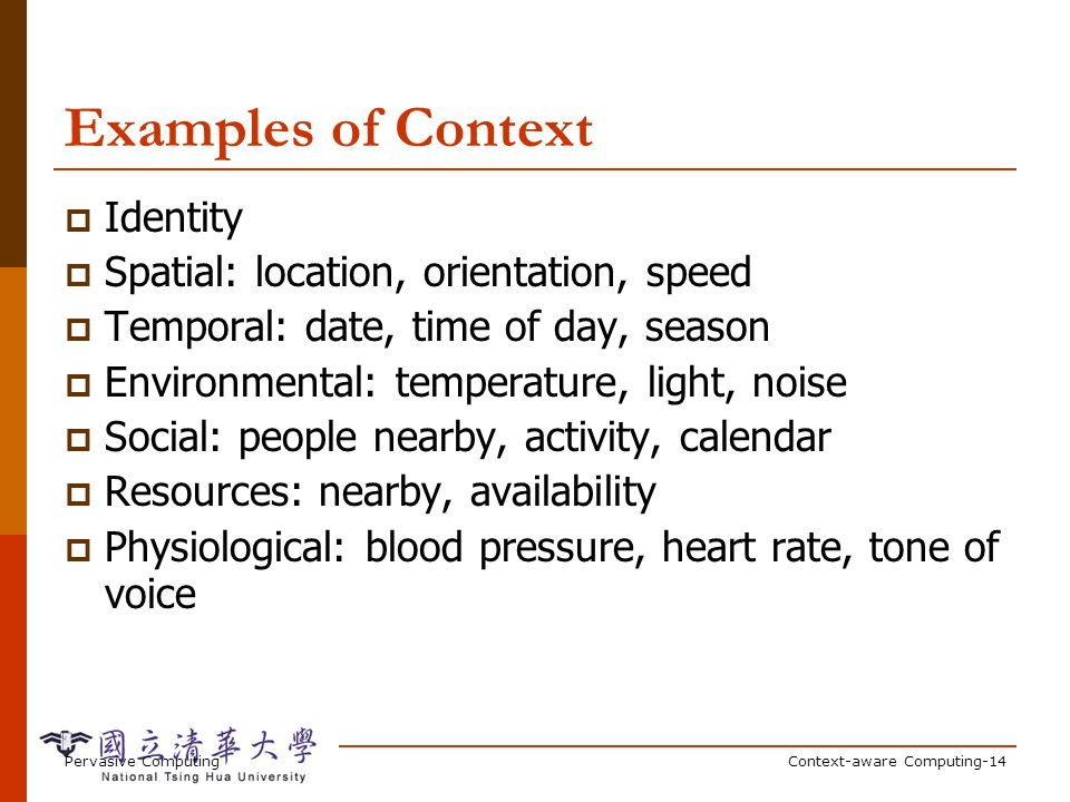 Pervasive ComputingContext-aware Computing-14 Examples of Context Identity Spatial: location, orientation, speed Temporal: date, time of day, season Environmental: temperature, light, noise Social: people nearby, activity, calendar Resources: nearby, availability Physiological: blood pressure, heart rate, tone of voice