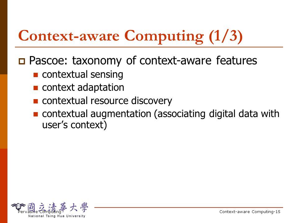 Pervasive ComputingContext-aware Computing-15 Context-aware Computing (1/3) Pascoe: taxonomy of context-aware features contextual sensing context adap
